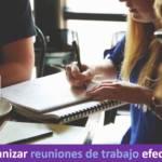 Cómo organizar reuniones de trabajo efectivas